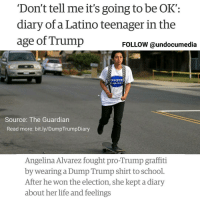"ALL DAY TODAY (THURSDAY, JANUARY 19TH) we will be sharing excerpts from Angelina's diary 📓👌✊ HereToStay When anti-immigrant, anti-Mexican, pro-Trump graffiti began showing up around their California high school, Angelina Alvarez and other Latino students fought back with Dump Trump T-shirts. After Donald Trump won the US election, the Guardian asked Alvarez, 17, to keep a diary about her life and feelings in this new era. _____________________________ ""Election Day – 8 November"" ""Trump won … I don't even know what to think. I'm just scared, I want to be with my grandma right now and just hug her. My grandma that came here as an immigrant, who worked hard, who was able to buy a home, who sent her kids to college, who later became documented. How can people hate someone like her? I'm looking at my friend's Snapchat stories and seeing that even a few of my ""friends"" are excited that he won. I ask them why they hate themselves. Unsure how to answer, they delete their stories. I'm just thinking about all of the families that are going to be affected by this. I pray that we all stay strong and do not back down to any of the obstacles we have ahead of us. It is such a disappointment. Our country is a disappointment."" Read more: bit.ly-DumpTrumpDiary DonaldTrump DumpTrump Trump notmypresident Latino Latina Latinx Mexican OrangeCounty OC highschool life diary womensmarch: 'Don't tell me it's going to be OK  diary of a Latino teenager in the  age of Trump  FOLLOW @undocumedia  UMM  TRUM  Source: The Guardian  Read more: bit.ly/DumpTrumpDiary  Angelina Alvarez fought pro-Trump graffiti  by wearing a Dump Trump shirt to school  After he won the election, she kept a diary  about her life and feelings ALL DAY TODAY (THURSDAY, JANUARY 19TH) we will be sharing excerpts from Angelina's diary 📓👌✊ HereToStay When anti-immigrant, anti-Mexican, pro-Trump graffiti began showing up around their California high school, Angelina Alvarez and other Latino students fought back with Dump Trump T-shirts. After Donald Trump won the US election, the Guardian asked Alvarez, 17, to keep a diary about her life and feelings in this new era. _____________________________ ""Election Day – 8 November"" ""Trump won … I don't even know what to think. I'm just scared, I want to be with my grandma right now and just hug her. My grandma that came here as an immigrant, who worked hard, who was able to buy a home, who sent her kids to college, who later became documented. How can people hate someone like her? I'm looking at my friend's Snapchat stories and seeing that even a few of my ""friends"" are excited that he won. I ask them why they hate themselves. Unsure how to answer, they delete their stories. I'm just thinking about all of the families that are going to be affected by this. I pray that we all stay strong and do not back down to any of the obstacles we have ahead of us. It is such a disappointment. Our country is a disappointment."" Read more: bit.ly-DumpTrumpDiary DonaldTrump DumpTrump Trump notmypresident Latino Latina Latinx Mexican OrangeCounty OC highschool life diary womensmarch"