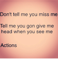 Memes, 🤖, and Gon: Don't tell me you miss me  Tell me you gon give me  head when you see me  Actions Actions, baby, actions 😍😍😍👅💦💦🙌🙌💁😂😂😂