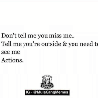 Mulagangmemes: Don't tell me you miss me..  Tell me you're outside & you need to  see me  Actions  IG @MulaGangMemes