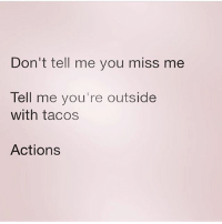 Memes, 🤖, and Speak: Don't tell me you miss me  Tell me you're outside  with tacos  Actions Actions speak louder than words 😌 MexicansProblemas