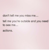 Relationships, You, and Miss: don't tell me you miss me  tell me you're outside and you need  to see me...  actions.