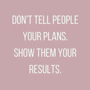 Your Plans: DON'T TELL PEOPLE  YOUR PLANS.  SHOW THEM YOUR  RESULTS