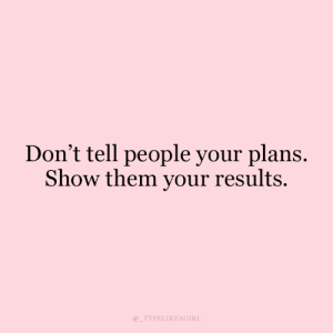 Your Plans: Don't tell people your plans.  Show them your results.  TYPELIKEAGIRL
