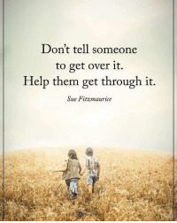 Don't tell someone to get over it. Help them get through it. - Sue Ftizmaurice powerofpositivity: Don't tell someone  to get over it.  Help them get through it.  Sue Fitzmaurice Don't tell someone to get over it. Help them get through it. - Sue Ftizmaurice powerofpositivity