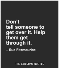 over it: Don't  tell someone to  get over it. Help  them get  through it  Sue Fitzmaurice  THE AWESOME QUOTES