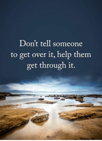 <3 Power of Positivity: Don't tell someone  to get over it, help them  get through it. <3 Power of Positivity