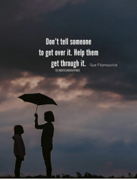 over it: Don't tell someone  to get over it. Help them  get through it. Sue Fitzmaurice  FB/QUOTESANDSAYINGS