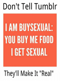 "Seriously.: Don't Tell Tumblr  I AM BUYSEXUAL  YOU BUY ME FOOD  I GET SEXUAL  They'll Make It ""Real"" Seriously."