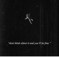 Think, Fine, and  Dont: dont think about it and you'll be fine