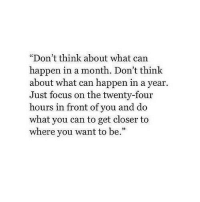 """Focus, Can, and Closer: """"Don't think about what can  happen in a month. Don't think  about what can happen in a year  Just focus on the twenty-four  hours in front of you and do  what you can to get closer to  where you want to be.""""  95"""