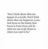 """Focus, Can, and Closer: """"Don't think about what can  happen in a month. Don't think  about what can happen in a year.  Just focus on the twenty-four  hours in front of you and do  what you can to get closer to  where you want to be.""""  25"""