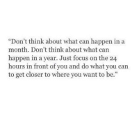 """Focus, Can, and Closer: """"Don't think about what can happen in a  month. Don't think about what can  happen in a year. Just focus on the 24  hours in front of you and do what you can  to get closer to where you want to be.""""  5"""