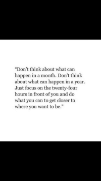 """Focus, Can, and Closer: """"Don't think about what can  happen in a month. Don't think  about what can happen in a year.  Just focus on the twenty-four  hours in front of you and do  what you can to get closer to  where you want to be."""""""