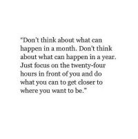 """Focus, Can, and Closer: """"Don't think about what can  happen in a month. Don't think  about what can happen in a year.  Just focus on the twenty-four  hours in front of you and do  what you can to get closer to  where you want to be.""""  05"""