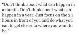 "Focus, Can, and Closer: ""Don't think about what can happen in  a month. Don't think about what can  happen in a year. Just focus on the 24  hours in front of you and do what you  can to get closer to where you want to  be."""