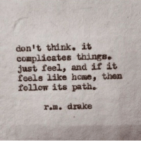 Drake, Home, and Rom: don't think. it  complicates things.  just feel, and if it  feels like home, then  follow its path.  rom. drake