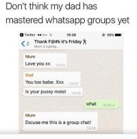 Dad, Friday, and Group Chat: Don't think my dad has  mastered whatsapp groups yet  Twitter ooo  19:39  98%  Thank F@#k it's Friday X  Mum is typing...  2  Mum  Love you xx  Dad  You too babe. Xx:x  Is your pussy moist  19:33  19:37  19:38  what  19:39  Mum  Excuse me this is a group chat!  19:39 @whitepeoplehumor always makes me laugh
