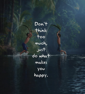 Memes, Too Much, and Happy: Don't  think  too  much,  just  do what  makes  you  happy. <3