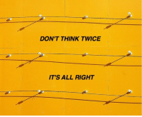 Think, All, and Right: DON'T THINK TWICE  IT'S ALL RIGHT