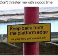 Good, Time, and Edgy: Don't threaten me with a good time  Keep back from  the platform edge  or you may get sucked off How edgy