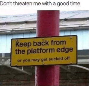 The Platform: Don't threaten me with a good time  Keep back from  the platform edge  or you may get sucked off