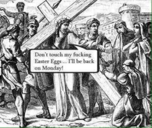 Jesus Christ!: Don't touch my fucking  Easter Eggs. I' be bachk  on Monday Jesus Christ!