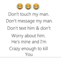 my man: Don't touch my man.  Don't message my man.  Don't text him & don't  Worry about him  He's mine and I'm  Crazy enough to kill  You