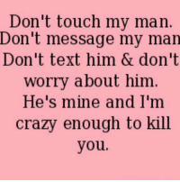 Don't make me open a can of whoop ass on you 👊🔪💣🔫😂: Don't touch my man  Don't message my man  Don't text him & don't  worry about him  He's mine and I'm  crazy enough to kill  you. Don't make me open a can of whoop ass on you 👊🔪💣🔫😂