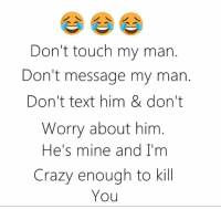 💯 ♡: Don't touch my man  Don't message my man.  Don't text him & don't  Worry about him  He's mine and I'm  Crazy enough to kill  You 💯 ♡