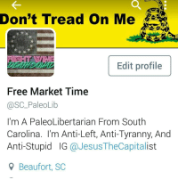 "Memes, Constitution, and Silver: Don't Tread on Me  Edit profile  Free Market Time  SC PaleoLib  I'm A PaleoLibertarian From South  Carolina. I'm Anti-Left, Anti-Tyranny, And  Anti-Stupid IG  JesusTheCapita  9 Beaufort, SC I'm redoing this, I want it to be more of a personal thing, than an extinction of my IG ________________________________________ Zechariah 11:12 ""And I said unto them, If ye think good, give me my price; and if not, forbear. So they weighed for my price thirty pieces of silver."" ________________________________________ Read this: If you have a direct question for me, DM. I will remove spam (No I'm not infringing on your free speech). If you find a factual error in one of my posts please DM me with sufficient proof, and I will correct the error. ________________________________________ classicallibertarian libertarian classy 2017 liberty hillaryclinton hillary notmyPresident nevertrump hillaryforprison donaldtrump trump greenparty republican liberal LP AP flag USA America conservative democrat constitution"
