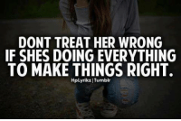 Fuck Fake Bitches: DONT TREAT HER WRONG  IF SHES DOING EVERYTHING  TO MAKE THINGS RIGHT.  HpLyrikz Tumblr Fuck Fake Bitches