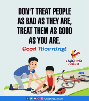 Bad, Good Morning, and Good: DON'T TREAT PEOPLE  AS BAD AS THEY ARE  TREAT THEM AS GOOD  AS YOU ARE.  Good mornins!  LAUGHING  f y o  /LaughingColours Good Morning :)