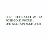 trust: DON'T TRUST A GIRL WITH A  ROSE GOLD IPHONE  SHE WILL RUIN YOUR LIFE!!!
