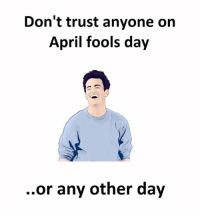 April Fools, April Fools Day, and April: Don't trust anyone on  April fools day  or any other day