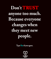 Memes, Too Much, and Quotes: Don't  TRUST  anyone too much.  Because everyone  changes when  they meet new  people.  Type Yes  i  you agree.  RELATIONSHIP  QUOTES