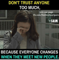 Memes, Too Much, and fb.com: DON'T TRUST ANYONE  TOO MUCH,  join our page  Fb.com/feelmyheartpain  -SAIM  BECAUSE EVERYONE CHANGES  WHEN THEY MEET NEW PEOPLE.