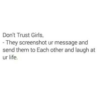 💯🆓🎮 Im tryna tell you my nigg! ✋😂: Don't Trust Girls,  They screenshot ur message and  send them to Each other and laugh at  ur life. 💯🆓🎮 Im tryna tell you my nigg! ✋😂