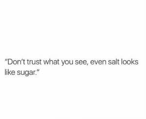 "Dont Trust: ""Don't trust what you see, even salt looks  like sugar."""