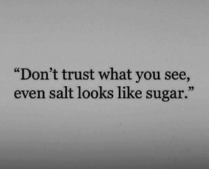 "Dont Trust: ""Don't trust what you see,  even salt looks like sugar.""  03"