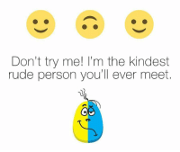 Rude: Don't try me! I'm the kindest  rude person you'll ever meet.