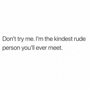try me: Don't try me. I'm the kindest rude  person you'll ever meet.