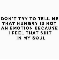 Gym, Hungry, and Shit: DON'T TRY TO TELL ME  THAT HUNGRY IS NOT  AN EMOTION BECAUSE  I FEEL THAT SHIT  IN MY SOUL Straight to the feels 🍗😂 . @DOYOUEVEN 👈🏼 10% OFF STOREWIDE (use code DYE10 ✔️ tap the link in our BIO 🎉
