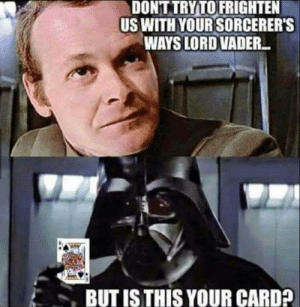 Lord, Vader, and Wizardry: DONT TRY TOFRIGHTEN  US WITH YOUR SORCERER'S  WAYS LORD VADER.  BUT IS THIS YOUR CARD? Thats some advanced wizardry