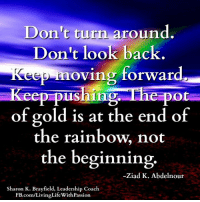 """""""Don't turn around. Don't look back. Keep moving forward. Keep pushing. The pot of gold is at the end of the rainbow, not the beginning."""" ― Ziad K. Abdelnour  <3 Living Life With Passion: Don't turn around  Don't look back.  Kee oving forward.  ep pus  The pot  of gold is at the end of  the rainbow, not  the beginning.  Ziad K. Abdelnour  Sharon K. Brayfield, Leadership Coach  com/LivingLifeWithPassion """"Don't turn around. Don't look back. Keep moving forward. Keep pushing. The pot of gold is at the end of the rainbow, not the beginning."""" ― Ziad K. Abdelnour  <3 Living Life With Passion"""