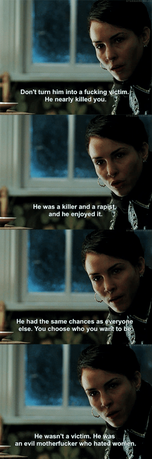 Fucking, Tumblr, and Blog: Don't turn him into a fucking victim  He nearly killed you.   He was a killer and a rapist  and he enjoyed it.   He had the same chances as everyone  else. You choose who you want to be.   He wasn't a victim. He Was  an evil motherfucker who hated women. starkassembled: Män som hatar kvinnor (2009)