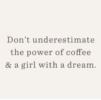 A Dream, Coffee, and Girl: Don't underestimate  the power of coffee  & a girl with a dream