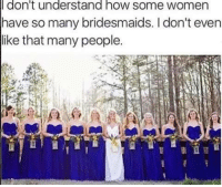 Memes, Bridesmaids, and Women: don't understand hOW SOme WOmen  have so many bridesmaids. I don't even  like that many people.