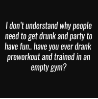 Drunk, Gym, and Party: don't understand why people  need to get drunk and party to  have fun.. have you ever drank  preworkout and trained in an  empty gym? Well, have you?