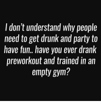 Have you? 🤔: don't understand why people  need to get drunk and party to  have fun.. have you ever drank  preworkout and trained in an  empty gym? Have you? 🤔
