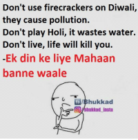 Life, Memes, and Live: Don't use firecrackers on Diwali  they cause pollution.  Don't play Holi, it wastes water.  Don't live, life will kill you.  Ek din ke liye Mahaan  banne waale  fbVIBhukkad  COMhukkad insta